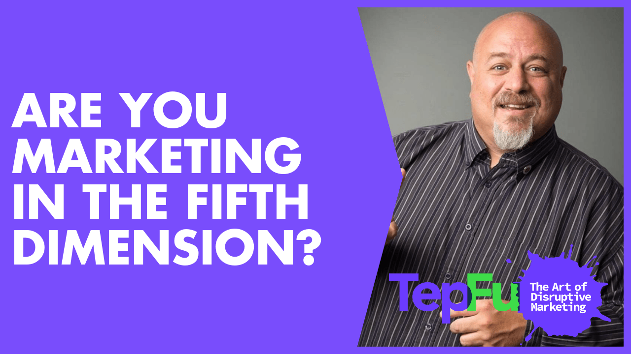 Are you marketing in the fifth dimension?