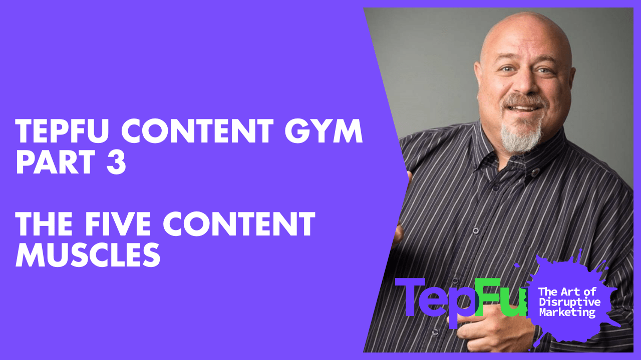 TepFu Content Gym Part 3 – The Five Content Muscles
